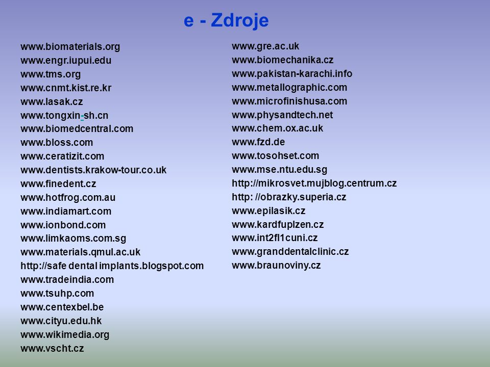 e - Zdroje www.biomaterials.org www.gre.ac.uk www.engr.iupui.edu