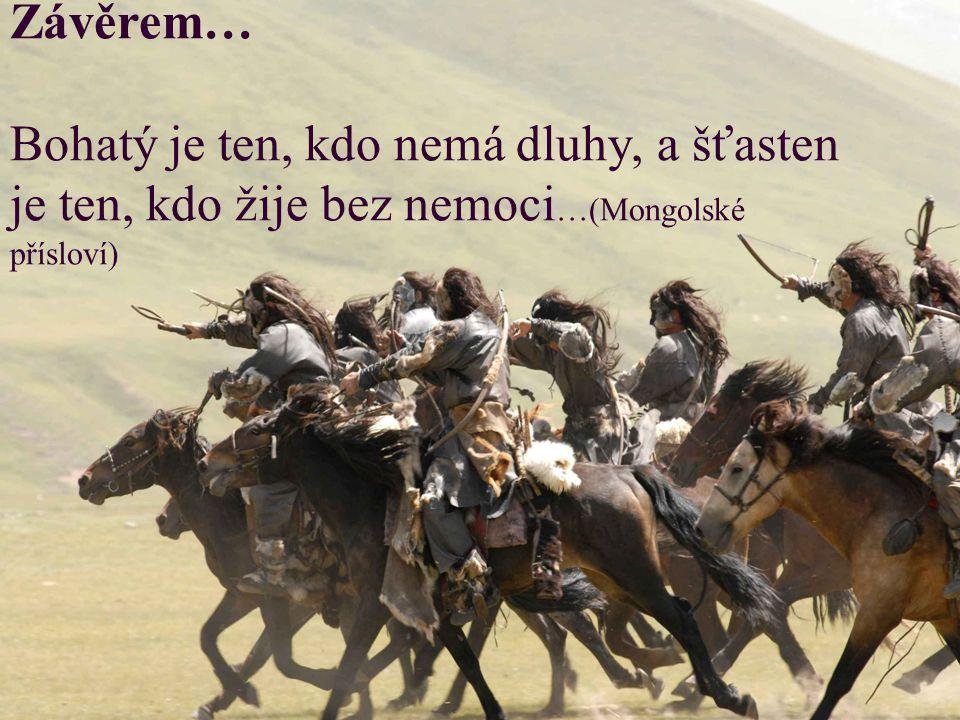 Závěrem… Bohatý je ten, kdo nemá dluhy, a šťasten je ten, kdo žije bez nemoci…(Mongolské přísloví)