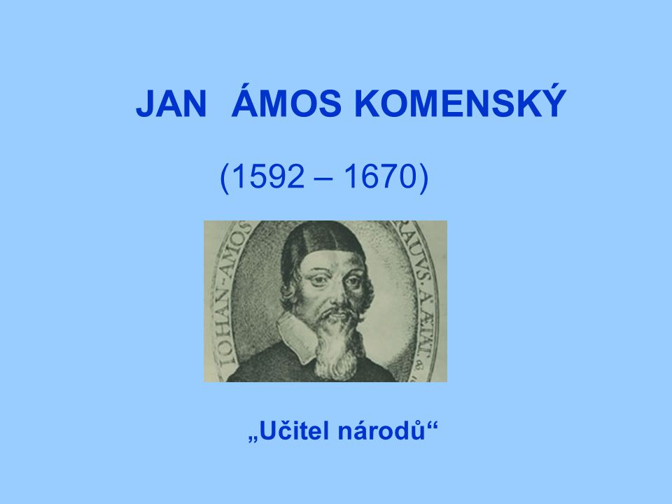 "JAN ÁMOS KOMENSKÝ (1592 – 1670) ""Učitel národů"