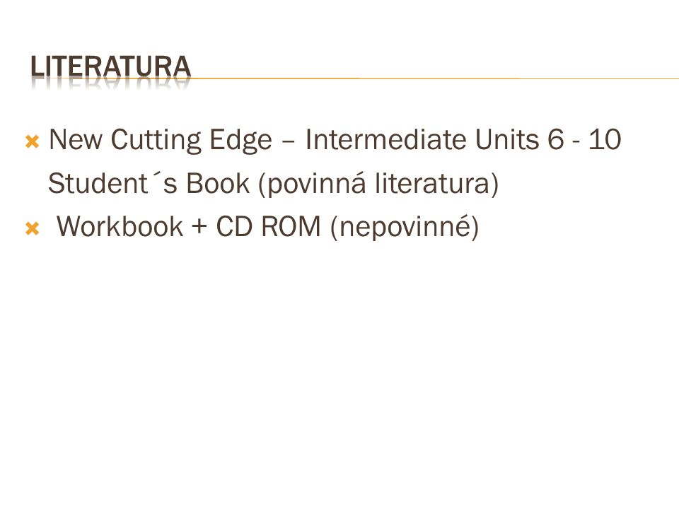 Literatura New Cutting Edge – Intermediate Units Student´s Book (povinná literatura) Workbook + CD ROM (nepovinné)