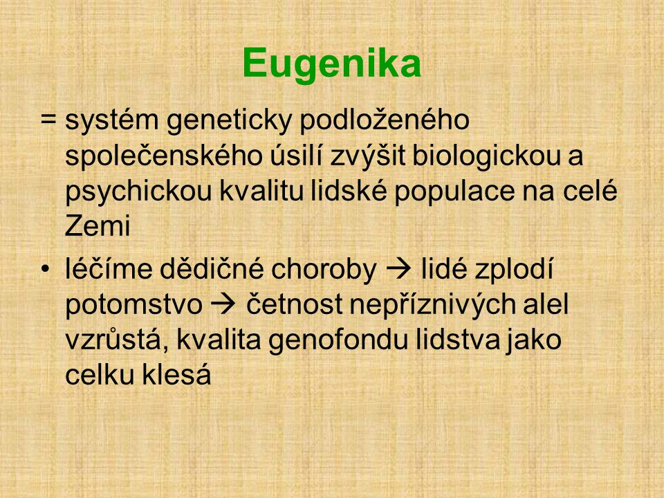Eugenika = systém geneticky podloženého společenského úsilí zvýšit biologickou a psychickou kvalitu lidské populace na celé Zemi.