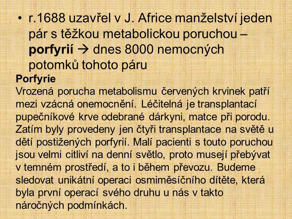 r.1688 uzavřel v J. Africe manželství jeden pár s těžkou metabolickou poruchou – porfyrií  dnes 8000 nemocných potomků tohoto páru