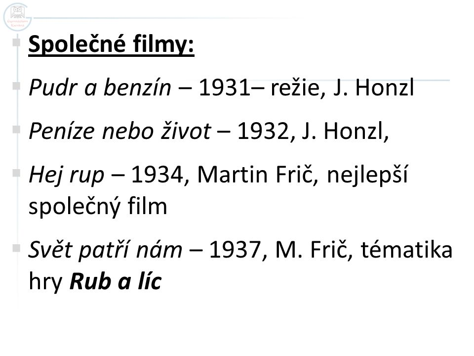 Společné filmy: Pudr a benzín – 1931– režie, J. Honzl. Peníze nebo život – 1932, J. Honzl, Hej rup – 1934, Martin Frič, nejlepší společný film.