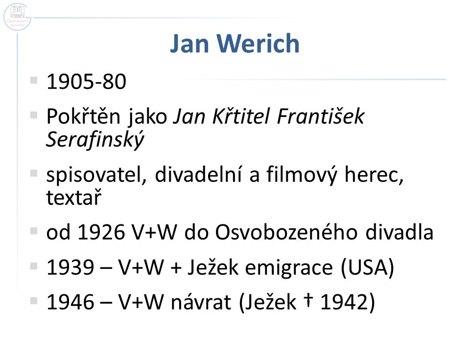 Jan Werich 1905-80 Pokřtěn jako Jan Křtitel František Serafinský
