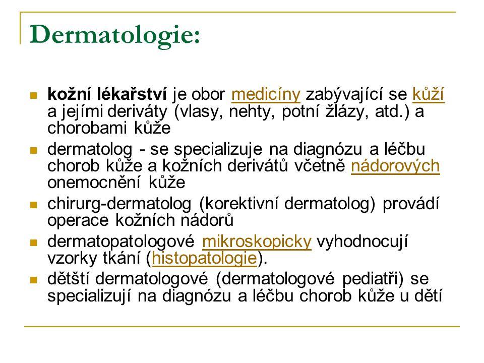 Dermatologie: kožní lékařství je obor medicíny zabývající se kůží a jejími deriváty (vlasy, nehty, potní žlázy, atd.) a chorobami kůže.