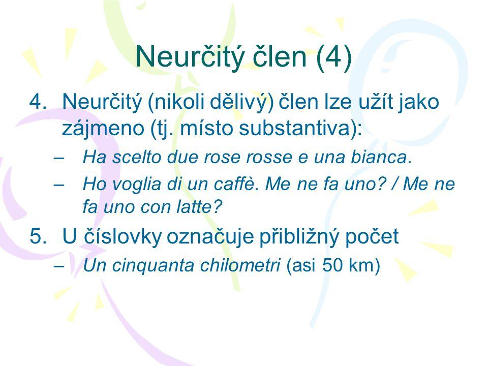 Neurčitý člen (4) Neurčitý (nikoli dělivý) člen lze užít jako zájmeno (tj. místo substantiva): Ha scelto due rose rosse e una bianca.