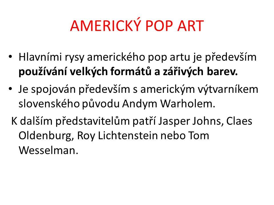 AMERICKÝ POP ART Hlavními rysy amerického pop artu je především používání velkých formátů a zářivých barev.
