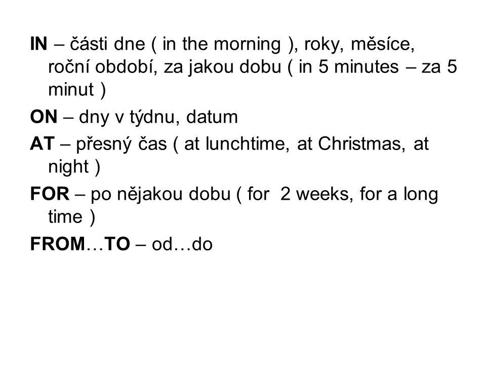 IN – části dne ( in the morning ), roky, měsíce, roční období, za jakou dobu ( in 5 minutes – za 5 minut )