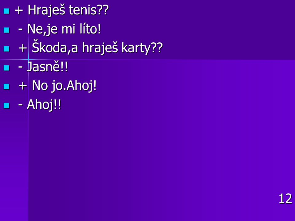 + Hraješ tenis - Ne,je mi líto! + Škoda,a hraješ karty - Jasně!! + No jo.Ahoj! - Ahoj!! 12