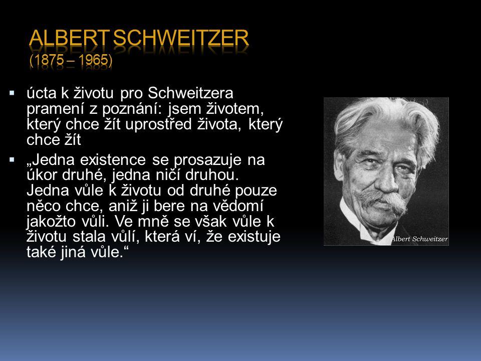 Albert Schweitzer (1875 – 1965) úcta k životu pro Schweitzera pramení z poznání: jsem životem, který chce žít uprostřed života, který chce žít.