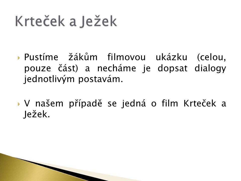 Krteček a Ježek Pustíme žákům filmovou ukázku (celou, pouze část) a necháme je dopsat dialogy jednotlivým postavám.