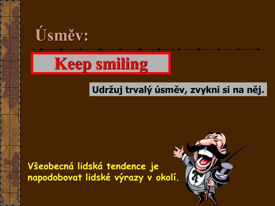 Úsměv: Keep smiling Udržuj trvalý úsměv, zvykni si na něj.
