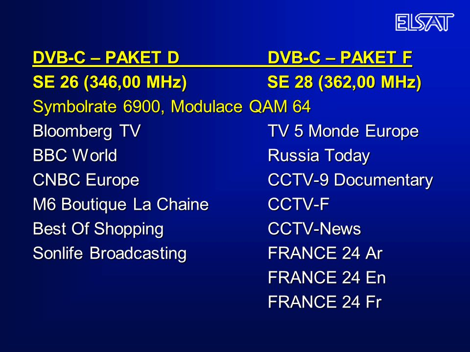 DVB-C – PAKET D DVB-C – PAKET F SE 26 (346,00 MHz) SE 28 (362,00 MHz) Symbolrate 6900, Modulace QAM 64 Bloomberg TV TV 5 Monde Europe BBC World Russia Today CNBC Europe CCTV-9 Documentary M6 Boutique La Chaine CCTV-F Best Of Shopping CCTV-News Sonlife Broadcasting FRANCE 24 Ar FRANCE 24 En FRANCE 24 Fr