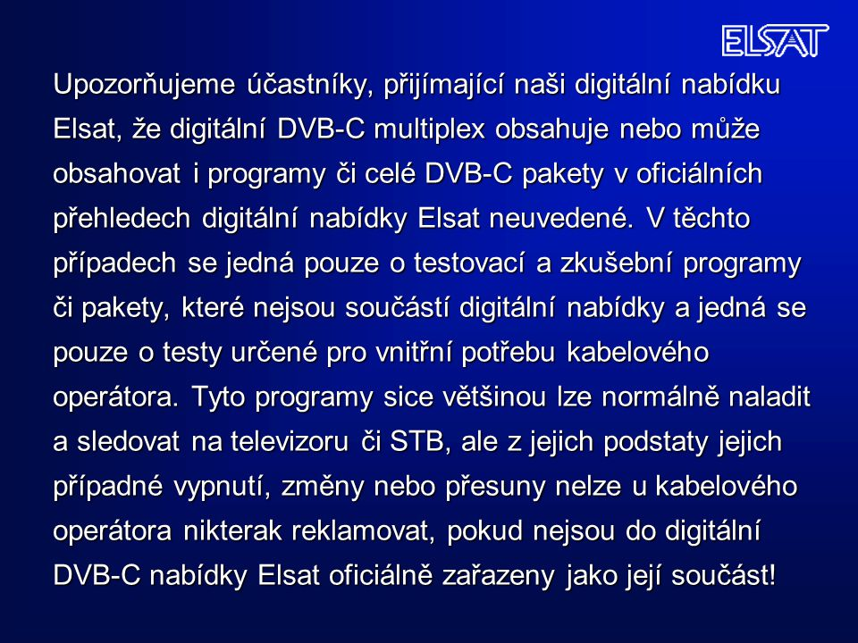 Upozorňujeme účastníky, přijímající naši digitální nabídku Elsat, že digitální DVB-C multiplex obsahuje nebo může obsahovat i programy či celé DVB-C pakety v oficiálních přehledech digitální nabídky Elsat neuvedené.