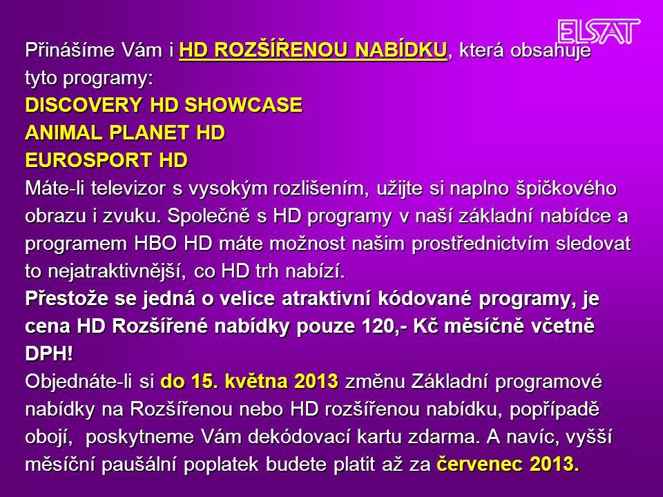 Přinášíme Vám i HD ROZŠÍŘENOU NABÍDKU, která obsahuje tyto programy: DISCOVERY HD SHOWCASE ANIMAL PLANET HD EUROSPORT HD Máte-li televizor s vysokým rozlišením, užijte si naplno špičkového obrazu i zvuku.