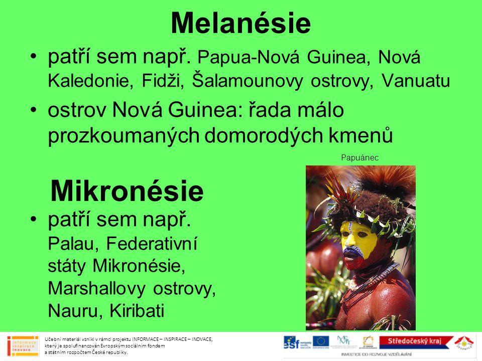 Melanésie patří sem např. Papua-Nová Guinea, Nová Kaledonie, Fidži, Šalamounovy ostrovy, Vanuatu.