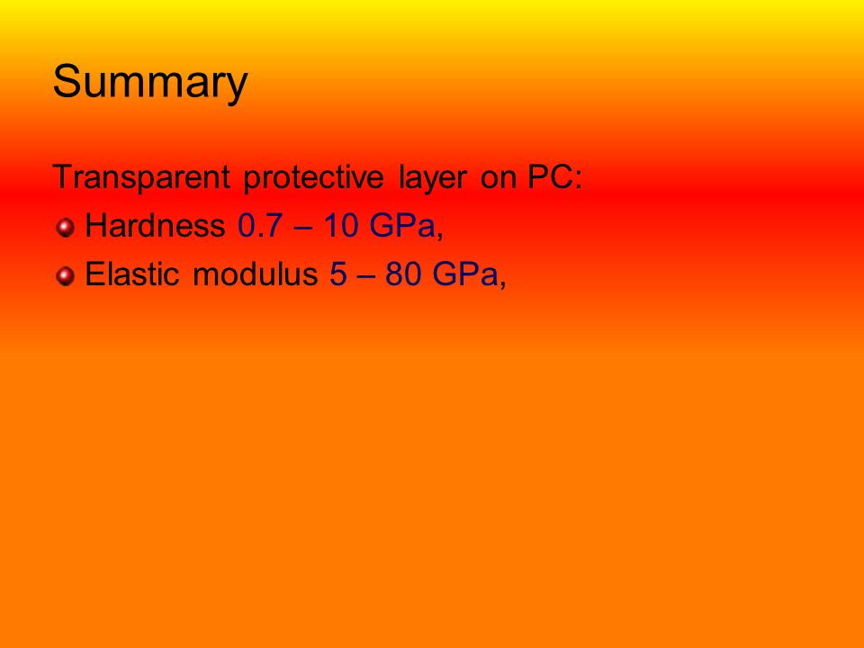 Summary Transparent protective layer on PC: Hardness 0.7 – 10 GPa,