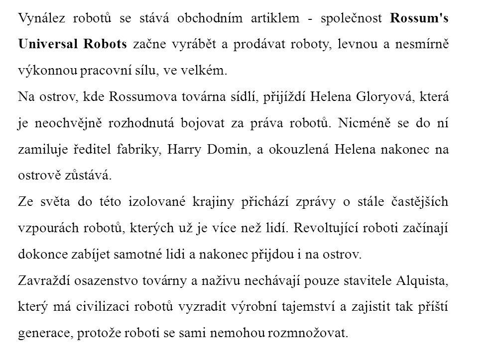 Vynález robotů se stává obchodním artiklem - společnost Rossum s Universal Robots začne vyrábět a prodávat roboty, levnou a nesmírně výkonnou pracovní sílu, ve velkém.