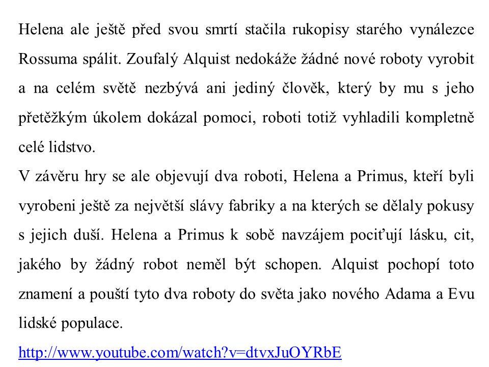 Helena ale ještě před svou smrtí stačila rukopisy starého vynálezce Rossuma spálit. Zoufalý Alquist nedokáže žádné nové roboty vyrobit a na celém světě nezbývá ani jediný člověk, který by mu s jeho přetěžkým úkolem dokázal pomoci, roboti totiž vyhladili kompletně celé lidstvo.