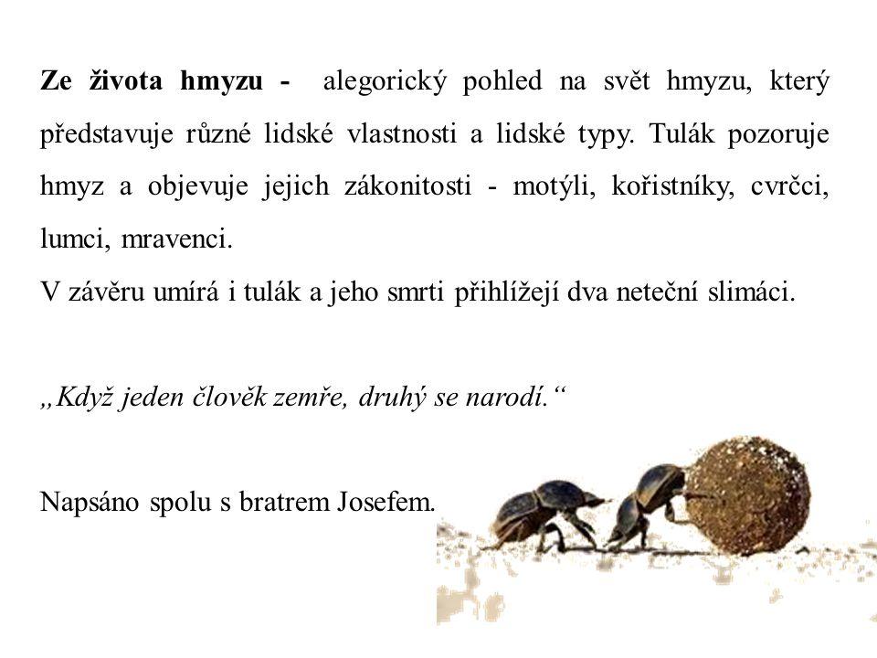 Ze života hmyzu - alegorický pohled na svět hmyzu, který představuje různé lidské vlastnosti a lidské typy. Tulák pozoruje hmyz a objevuje jejich zákonitosti - motýli, kořistníky, cvrčci, lumci, mravenci.