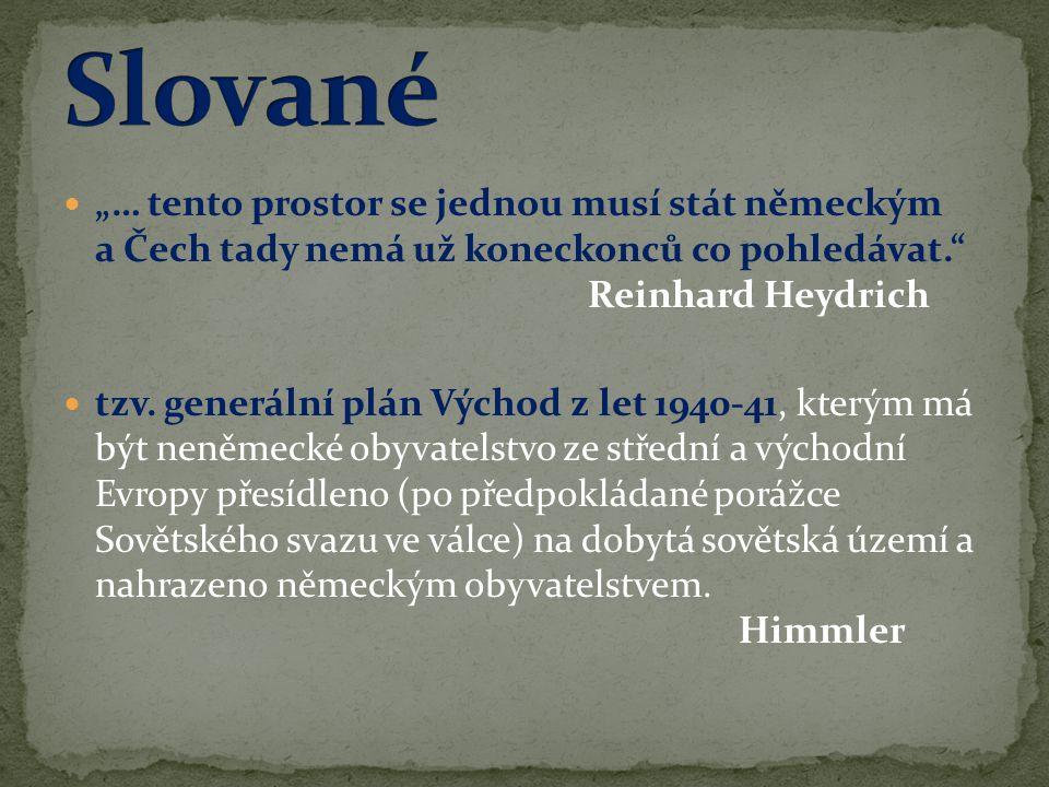 """Slované """"… tento prostor se jednou musí stát německým a Čech tady nemá už koneckonců co pohledávat. Reinhard Heydrich."""