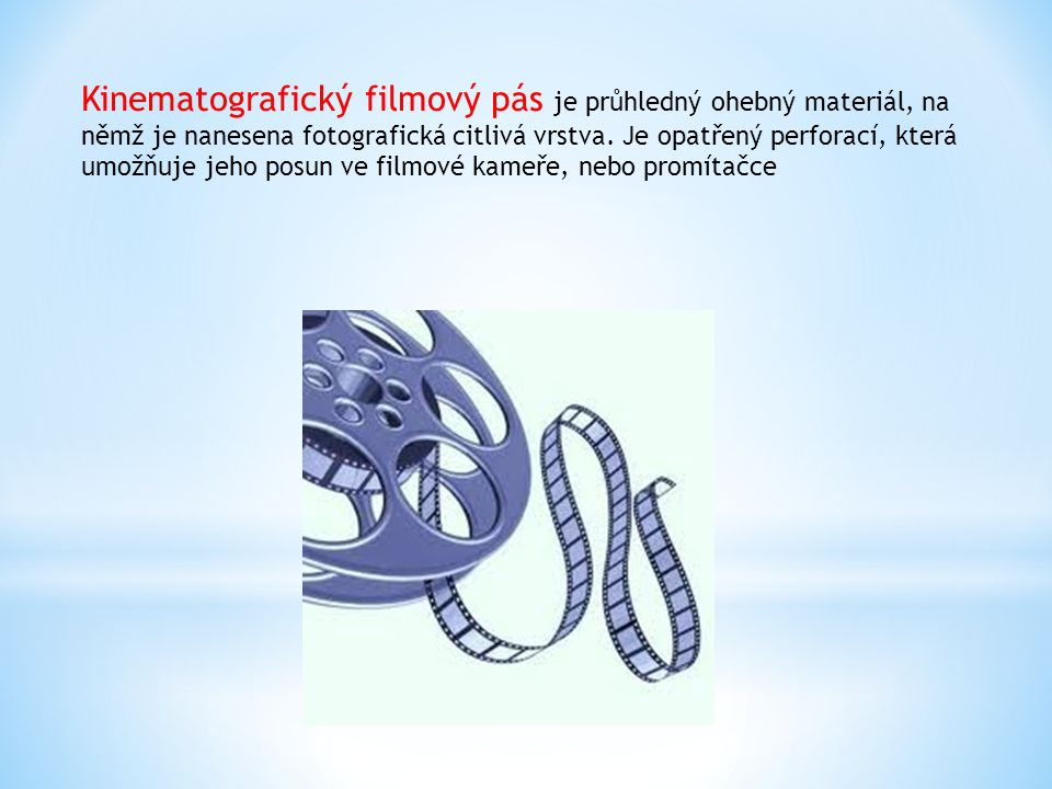Kinematografický filmový pás je průhledný ohebný materiál, na němž je nanesena fotografická citlivá vrstva. Je opatřený perforací, která umožňuje jeho posun ve filmové kameře, nebo promítačce
