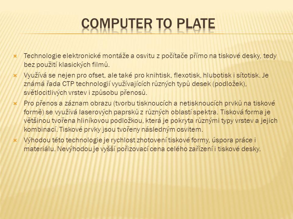 Computer to plate Technologie elektronické montáže a osvitu z počítače přímo na tiskové desky, tedy bez použití klasických filmů.
