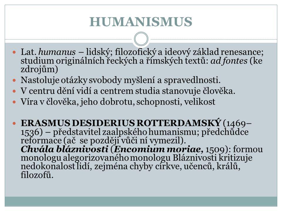 HUMANISMUS Lat. humanus – lidský; filozofický a ideový základ renesance; studium originálních řeckých a římských textů: ad fontes (ke zdrojům)