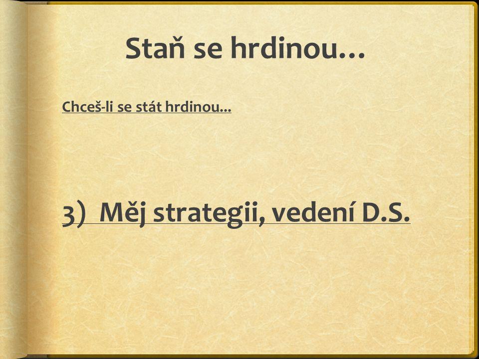 Staň se hrdinou… 3) Měj strategii, vedení D.S.