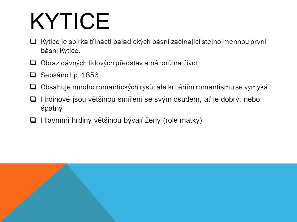 Kytice Kytice je sbírka třinácti baladických básní začínající stejnojmennou první básní Kytice. Obraz dávných lidových představ a názorů na život.