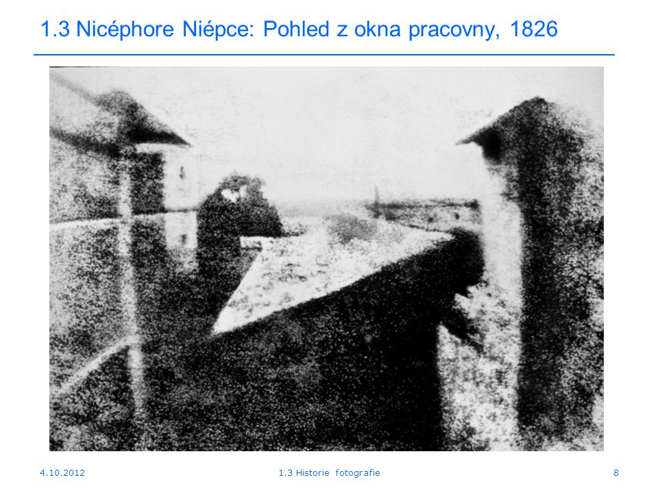 1.3 Nicéphore Niépce: Pohled z okna pracovny, 1826