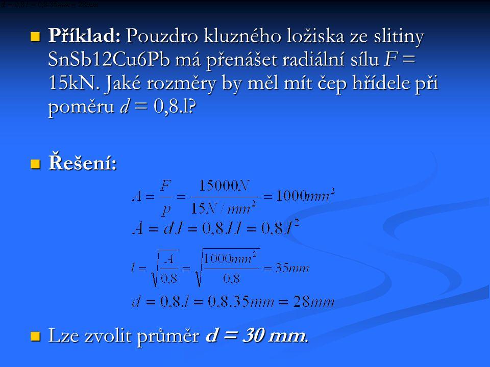 Příklad: Pouzdro kluzného ložiska ze slitiny SnSb12Cu6Pb má přenášet radiální sílu F = 15kN. Jaké rozměry by měl mít čep hřídele při poměru d = 0,8.l