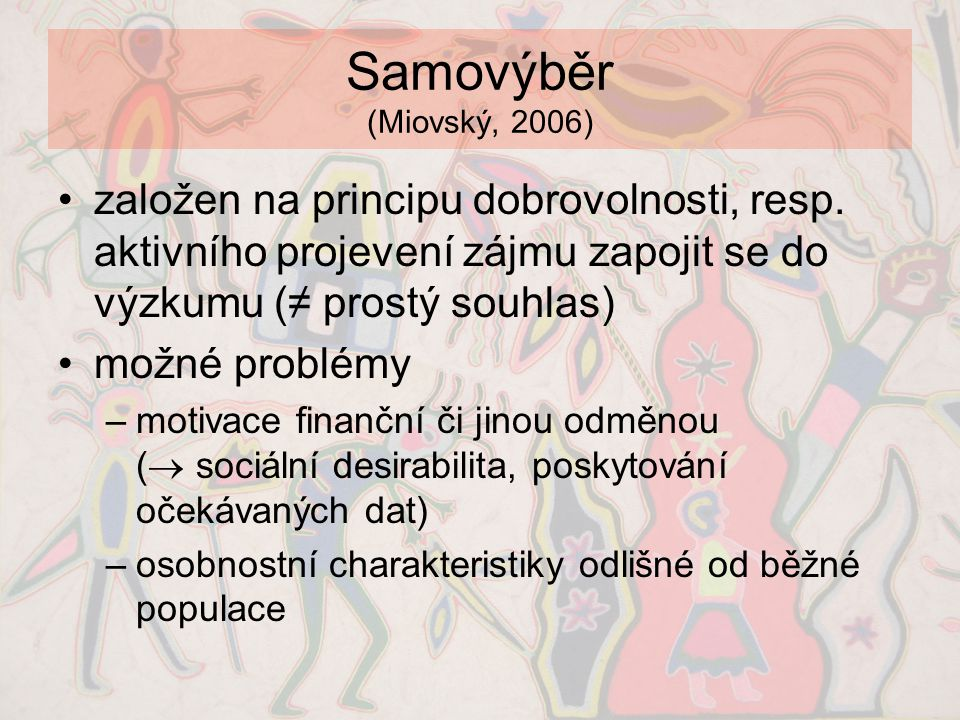 Samovýběr (Miovský, 2006) založen na principu dobrovolnosti, resp. aktivního projevení zájmu zapojit se do výzkumu (≠ prostý souhlas)