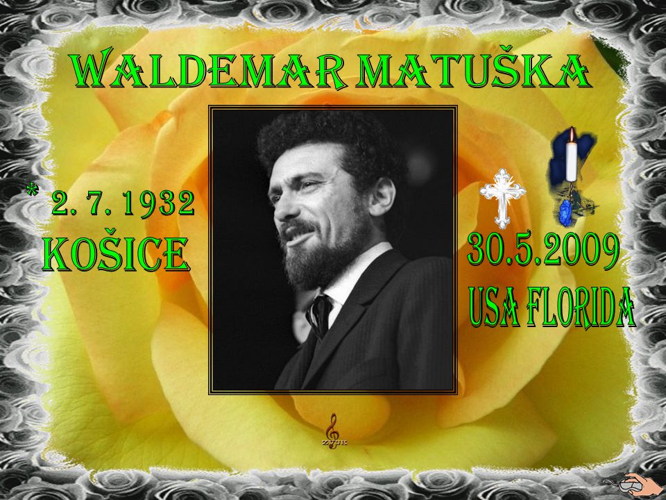 Waldemar Matuška * 2. 7. 1932 Košice 30.5.2009 USA Florida