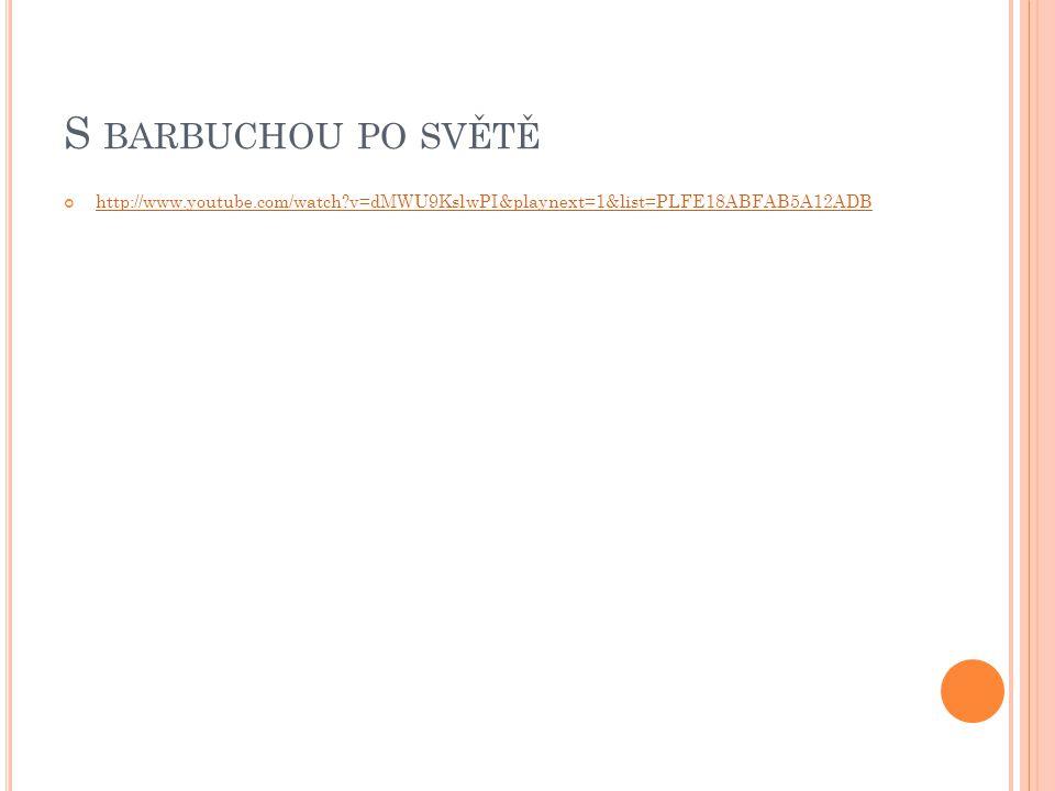 S barbuchou po světě http://www.youtube.com/watch v=dMWU9KslwPI&playnext=1&list=PLFE18ABFAB5A12ADB