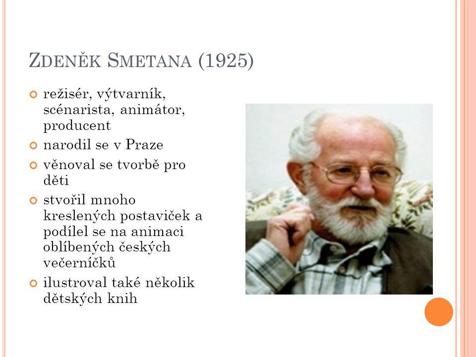 Zdeněk Smetana (1925) režisér, výtvarník, scénarista, animátor, producent. narodil se v Praze. věnoval se tvorbě pro děti.