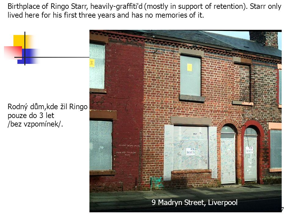 Birthplace of Ringo Starr, heavily-graffiti d (mostly in support of retention). Starr only lived here for his first three years and has no memories of it.