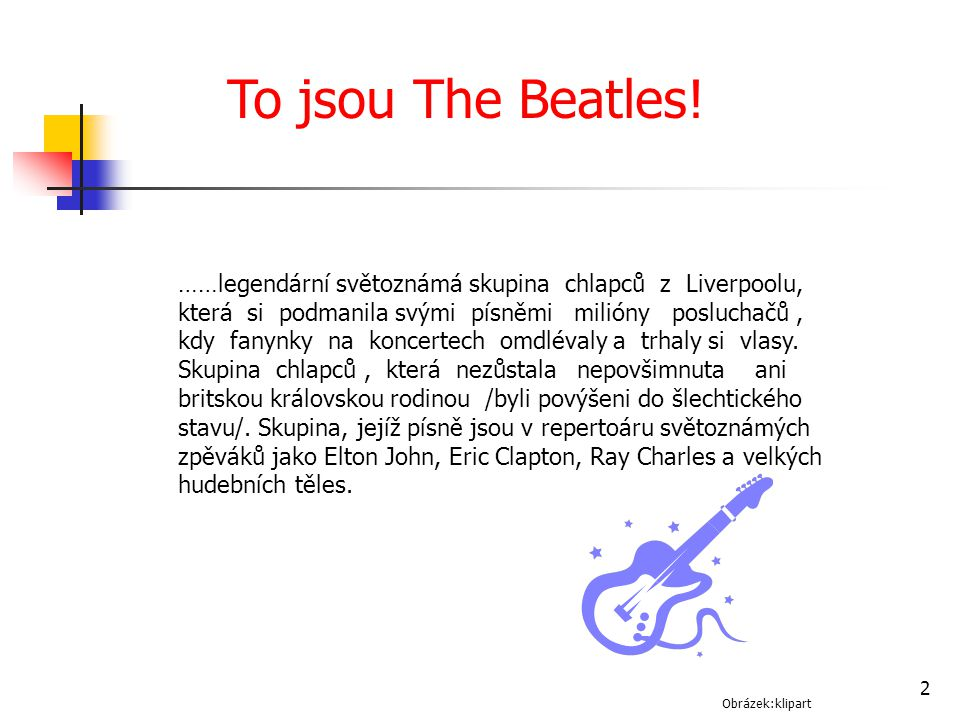 To jsou The Beatles! ……legendární světoznámá skupina chlapců z Liverpoolu, která si podmanila svými písněmi milióny posluchačů ,
