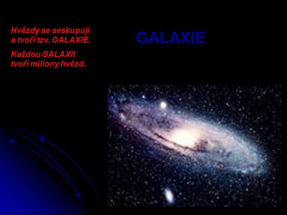 GALAXIE Hvězdy se seskupují a tvoří tzv. GALAXIE.