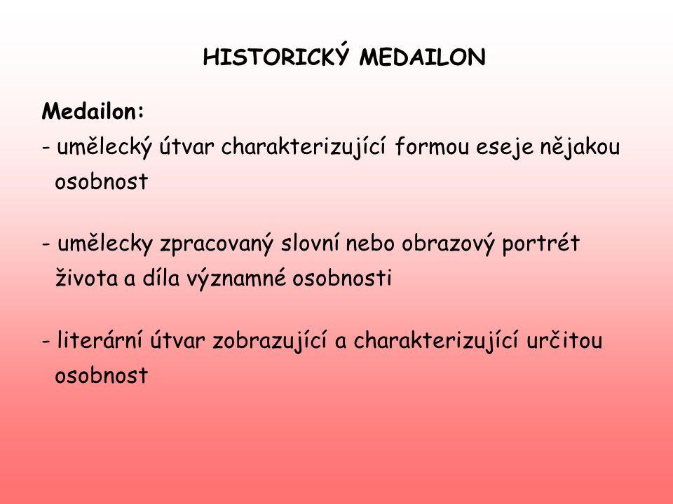 HISTORICKÝ MEDAILON Medailon: umělecký útvar charakterizující formou eseje nějakou. osobnost. - umělecky zpracovaný slovní nebo obrazový portrét.