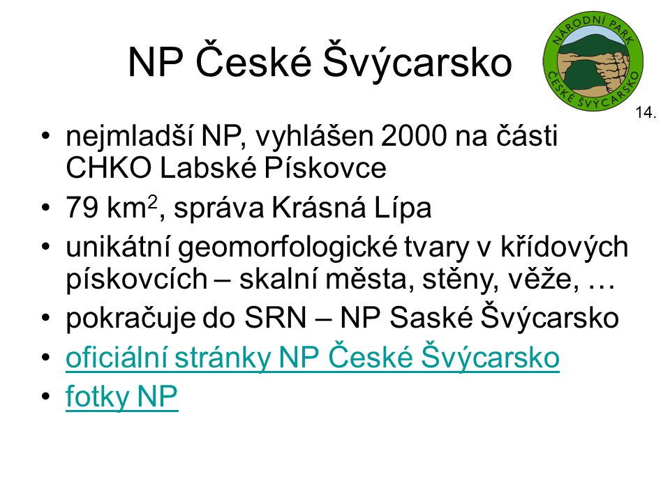 NP České Švýcarsko 14. nejmladší NP, vyhlášen 2000 na části CHKO Labské Pískovce. 79 km2, správa Krásná Lípa.