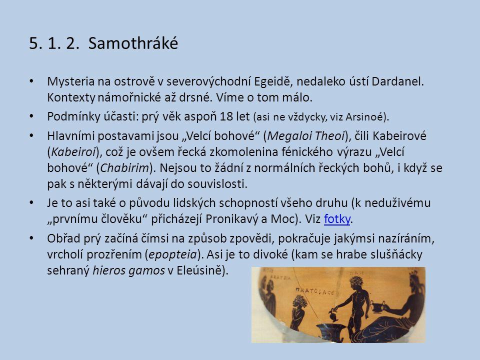 5. 1. 2. Samothráké Mysteria na ostrově v severovýchodní Egeidě, nedaleko ústí Dardanel. Kontexty námořnické až drsné. Víme o tom málo.