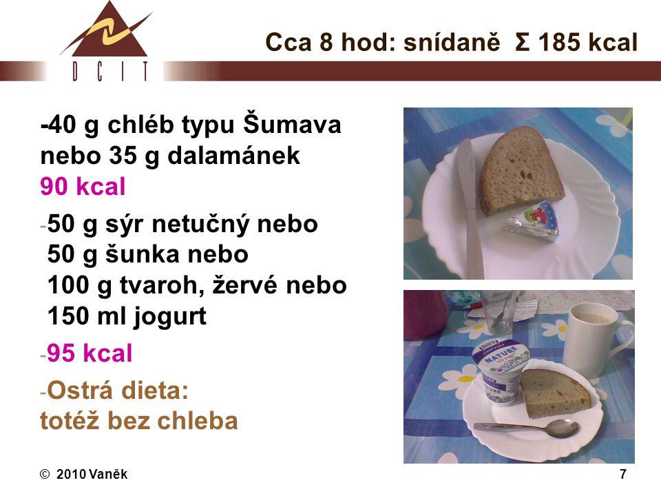 Cca 8 hod: snídaně Σ 185 kcal -40 g chléb typu Šumava nebo 35 g dalamánek 90 kcal.