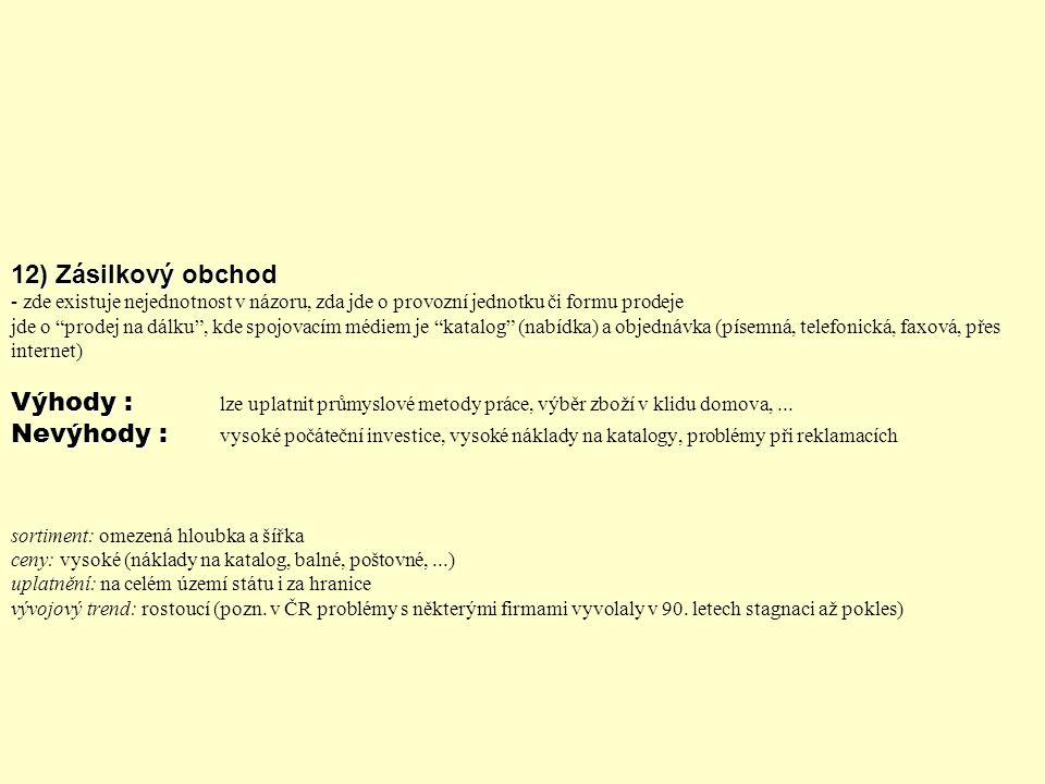 12) Zásilkový obchod - zde existuje nejednotnost v názoru, zda jde o provozní jednotku či formu prodeje jde o prodej na dálku , kde spojovacím médiem je katalog (nabídka) a objednávka (písemná, telefonická, faxová, přes internet) Výhody : lze uplatnit průmyslové metody práce, výběr zboží v klidu domova, ...