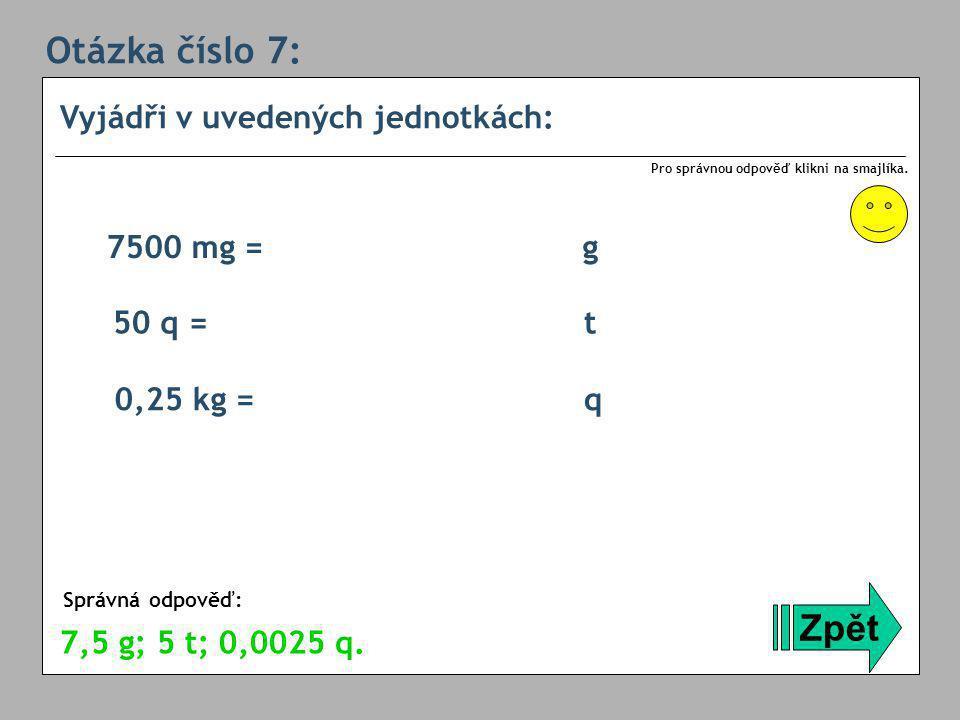 Otázka číslo 7: Zpět Vyjádři v uvedených jednotkách: 7500 mg = g
