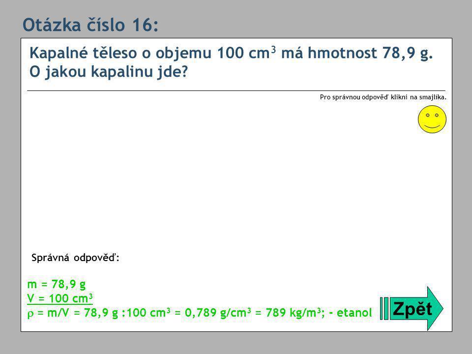 Otázka číslo 16: Kapalné těleso o objemu 100 cm3 má hmotnost 78,9 g. O jakou kapalinu jde Pro správnou odpověď klikni na smajlíka.