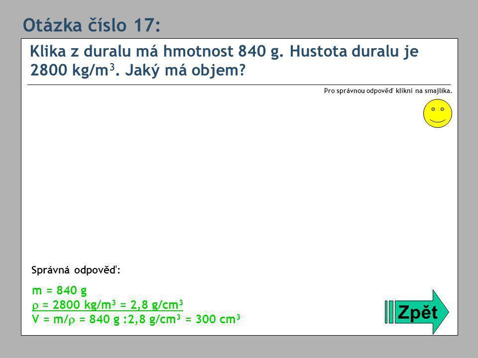 Otázka číslo 17: Klika z duralu má hmotnost 840 g. Hustota duralu je 2800 kg/m3. Jaký má objem Pro správnou odpověď klikni na smajlíka.