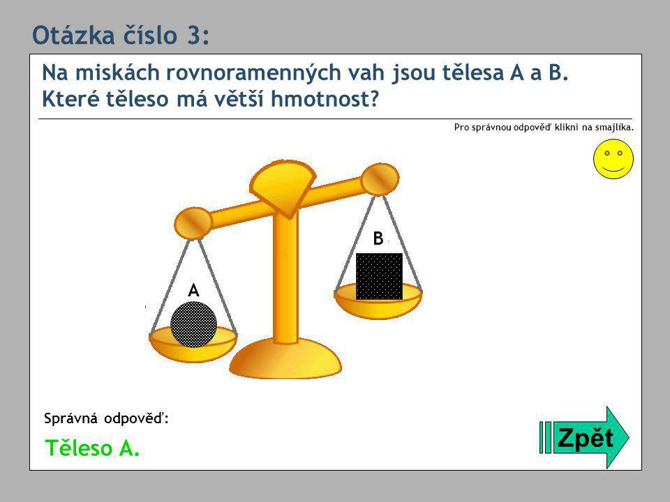 Otázka číslo 3: Na miskách rovnoramenných vah jsou tělesa A a B. Které těleso má větší hmotnost Pro správnou odpověď klikni na smajlíka.