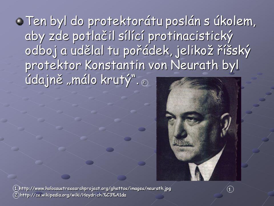 """Ten byl do protektorátu poslán s úkolem, aby zde potlačil sílící protinacistický odboj a udělal tu pořádek, jelikož říšský protektor Konstantin von Neurath byl údajně """"málo krutý . 2."""
