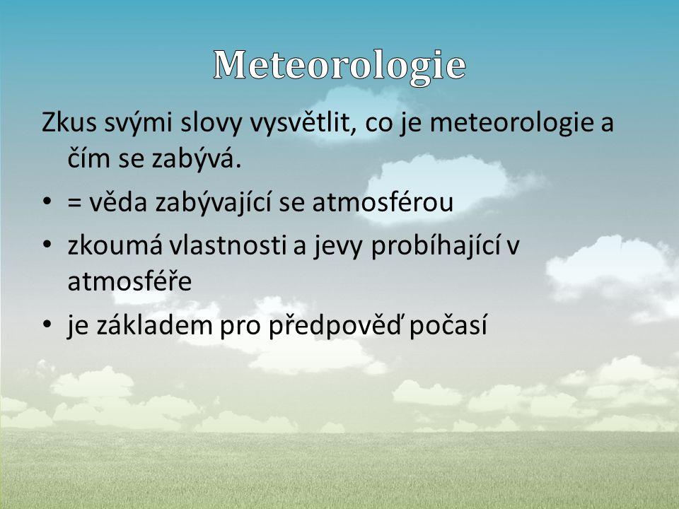 Meteorologie Zkus svými slovy vysvětlit, co je meteorologie a čím se zabývá. = věda zabývající se atmosférou.